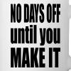 No days off until you make it - Coffee/Tea Mug