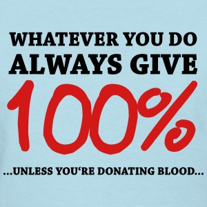 Always give 100%…unless you're donating blood Women's T-Shirts - Women's T-Shirt