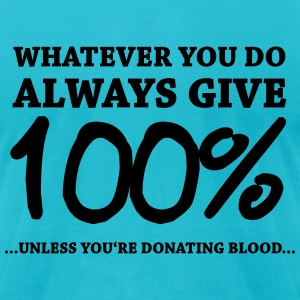Always give 100%…unless you're donating blood T-Shirts - Men's T-Shirt by American Apparel