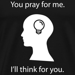 You Pray. I Think. T-Shirts - Men's Premium T-Shirt
