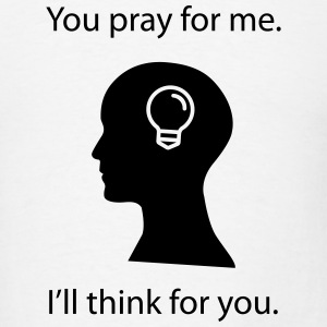 You Pray. I Think. T-Shirts - Men's T-Shirt
