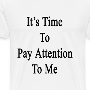 its_time_to_pay_attention_to_me T-Shirts - Men's Premium T-Shirt