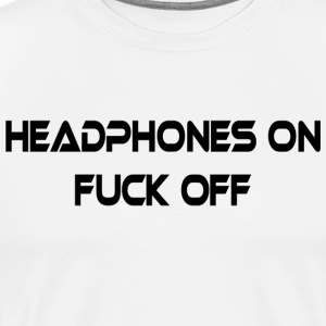 Headphones On Fuck Off White T-Shirt - Men's Premium T-Shirt