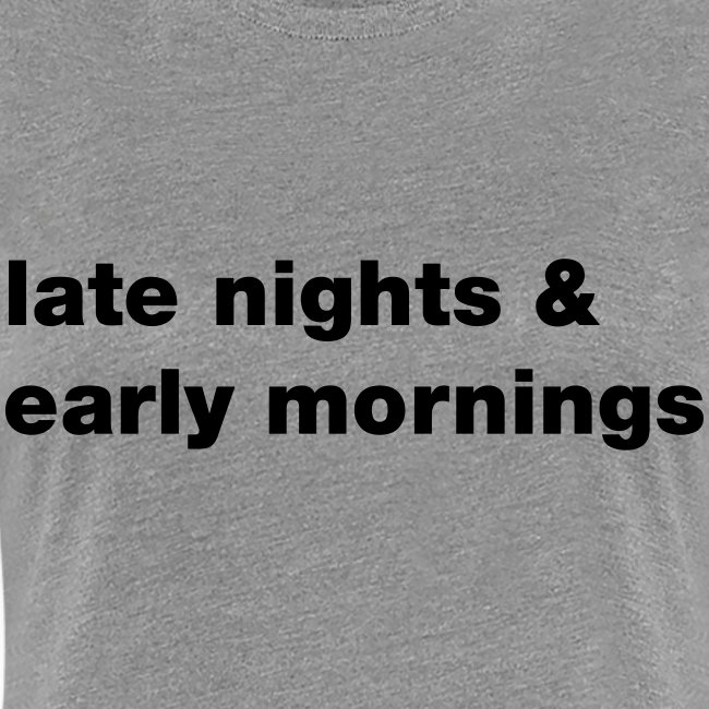 Late nights & early mornings