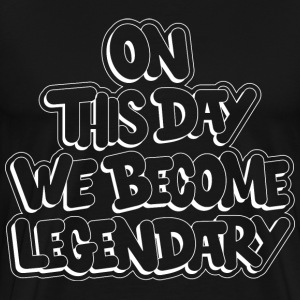 On This Day We Become Legendary T-Shirts - Men's Premium T-Shirt
