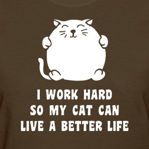 I Work Hard So My Cat Can Live A Better Life Women's T-Shirts - Women's T-Shirt