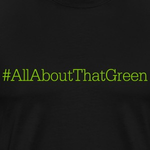 ALL ABOUT THAT GREEN | ST PATRICKS DAY T-Shirts - Men's Premium T-Shirt