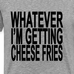 whatever_im_getting_cheese_fries_tshirts - Men's Premium T-Shirt