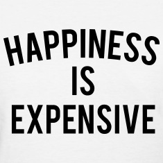 HAPPINESS IS EXPENSIVE Women's T-Shirts