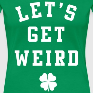 Women's St. Patrick's Day Shirt - Let's Get Weird  - Women's Premium T-Shirt