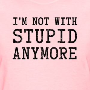I'm Not With Stupid Anymore Women's T-Shirts - Women's T-Shirt