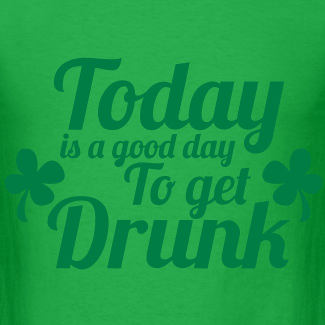Today Get Drunk St Pattys Day