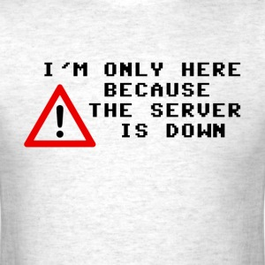 I'm Only Here Because the Server is Down T-Shirts - Men's T-Shirt