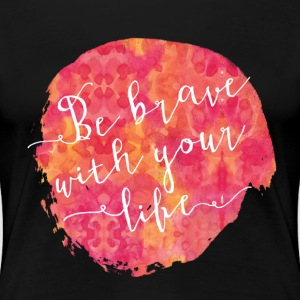 Be brave with your life - Women's Premium T-Shirt
