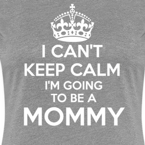 I Can't Keep Calm I'm going to be a MOMMY - Women's Premium T-Shirt