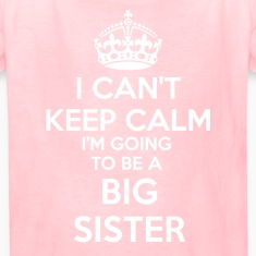 I Can't Keep Calm I'm going to be a BIG SISTER Kid