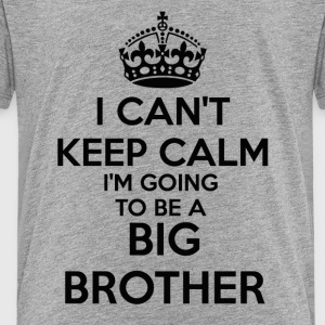 I can't Keep Calm I'm going to be a BIG BROTHER To - Toddler Premium T-Shirt