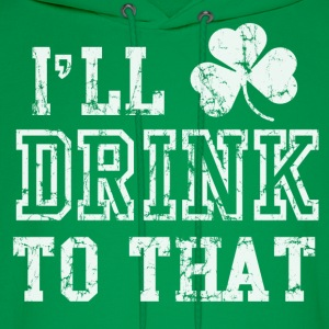 Ill Drink To That Funny St Patricks Day Hoodies - Men's Hoodie