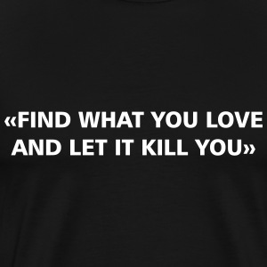 Find What You Love And Let It Kill You - Men's Premium T-Shirt