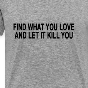 find_what_you_love_and_let_it_kill_you - Men's Premium T-Shirt