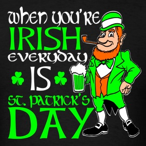 When You're Irish, Everyday is St Patrick's Day - Men's T-Shirt