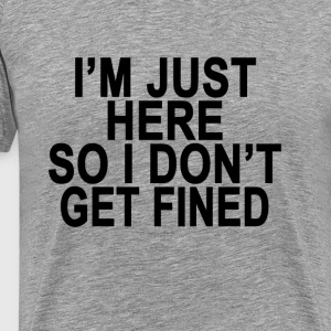 im_just_here_so_i_dont_get_fined_tshirts - Men's Premium T-Shirt