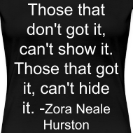 Design ~ Those that don't got it, can't show it. Those that got it, can't hide it. - Zora Neale Hurston