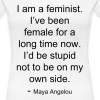 I am a feminist. I've been female for a long time now. I'd be stupid not to be on my own side. - Maya Angelou - Women's Premium T-Shirt