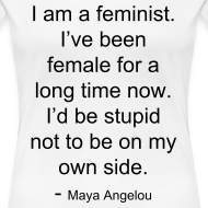 Design ~ I am a feminist. I've been female for a long time now. I'd be stupid not to be on my own side. - Maya Angelou