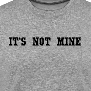 It's Not Mine Men's Shirt - Men's Premium T-Shirt
