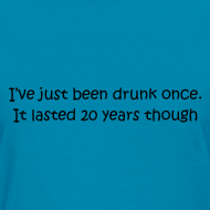 Design ~ I've Just Been Drunk Once. It Lasted