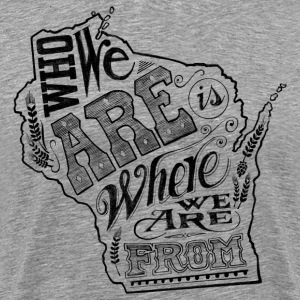 WISCONSIN - WHO WE ARE IS WHERE WE ARE FROM T-Shirts - Men's Premium T-Shirt