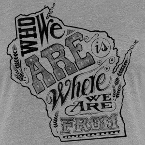WISCONSIN - WHO WE ARE IS WHERE WE ARE FROM Women's T-Shirts - Women's Premium T-Shirt