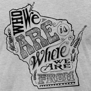 WISCONSIN - WHO WE ARE IS WHERE WE ARE FROM T-Shirts - Men's T-Shirt by American Apparel