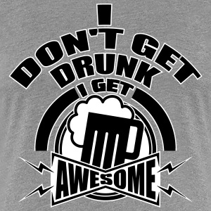 I don't get drunk, I get awesome Women's T-Shirts - Women's Premium T-Shirt