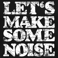 Design ~ LET'S MAKE SOME NOISE T-Shirt (Men Black/White)