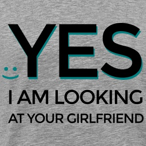 Yes I am looking at your girlfriend - Men's Premium T-Shirt