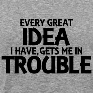 Every great idea I have, gets me in trouble T-Shirts - Men's Premium T-Shirt