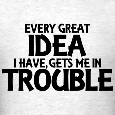 Every great idea I have, gets me in trouble T-Shirts