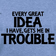 Every great idea I have, gets me in trouble Long Sleeve Shirts