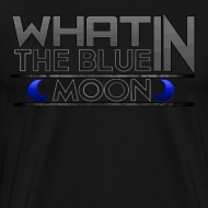 Design ~ What in the BLUE MOON T-Shirt