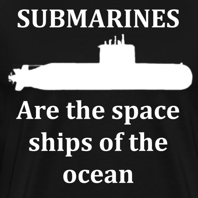 Submarines are the space ships of the ocean!