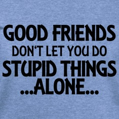 Good friends don't let you do stupid things-alone Long Sleeve Shirts
