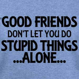 Good friends don't let you do stupid things-alone Long Sleeve Shirts - Women's Wideneck Sweatshirt