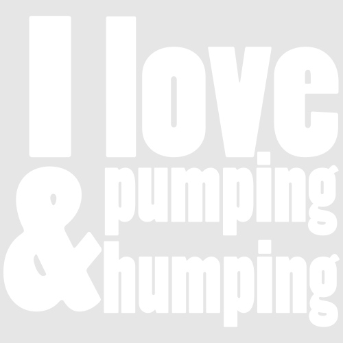 I Love Pumping and Humping