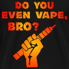Do You Even Vape, Bro