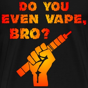 Do You Even Vape, Bro - Men's Premium T-Shirt