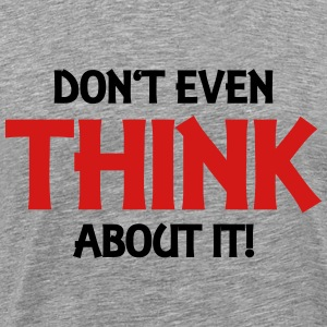 Don't even think about it! T-Shirts - Men's Premium T-Shirt
