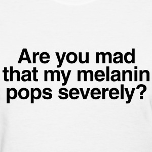Are you mad that my melanin pops severely? Women's T-Shirts - Women's T-Shirt