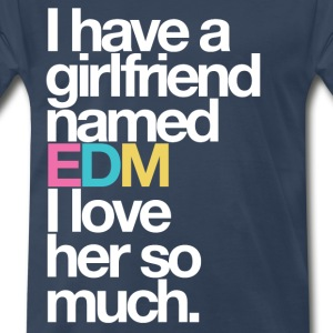 I have a girlfriend named EDM I love her so much - Men's Premium T-Shirt